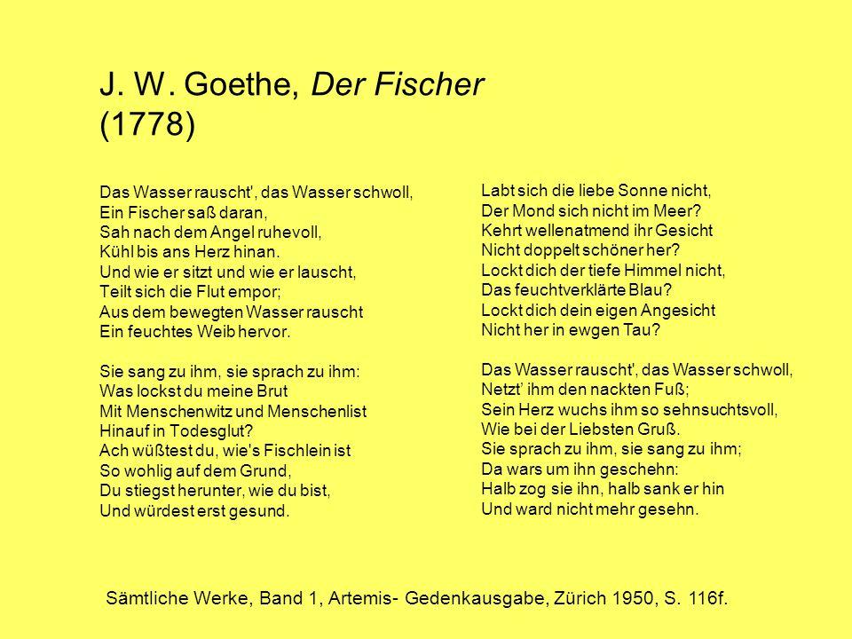 J. W. Goethe, Der Fischer (1778) Das Wasser rauscht', das Wasser schwoll, Ein Fischer saß daran, Sah nach dem Angel ruhevoll, Kühl bis ans Herz hinan.