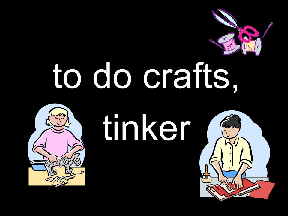 to do crafts, tinker