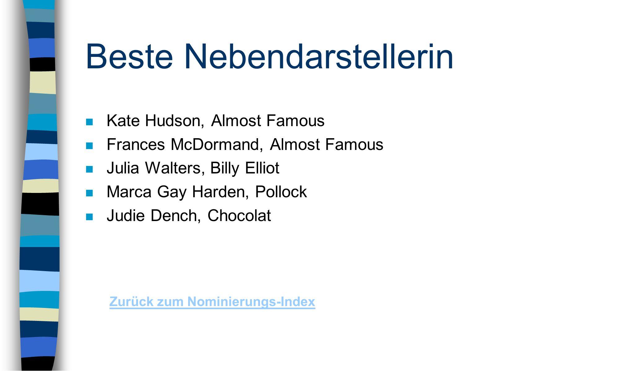 Beste Nebendarstellerin n Kate Hudson, Almost Famous n Frances McDormand, Almost Famous n Julia Walters, Billy Elliot n Marca Gay Harden, Pollock n Judie Dench, Chocolat Zurück zum Nominierungs-Index