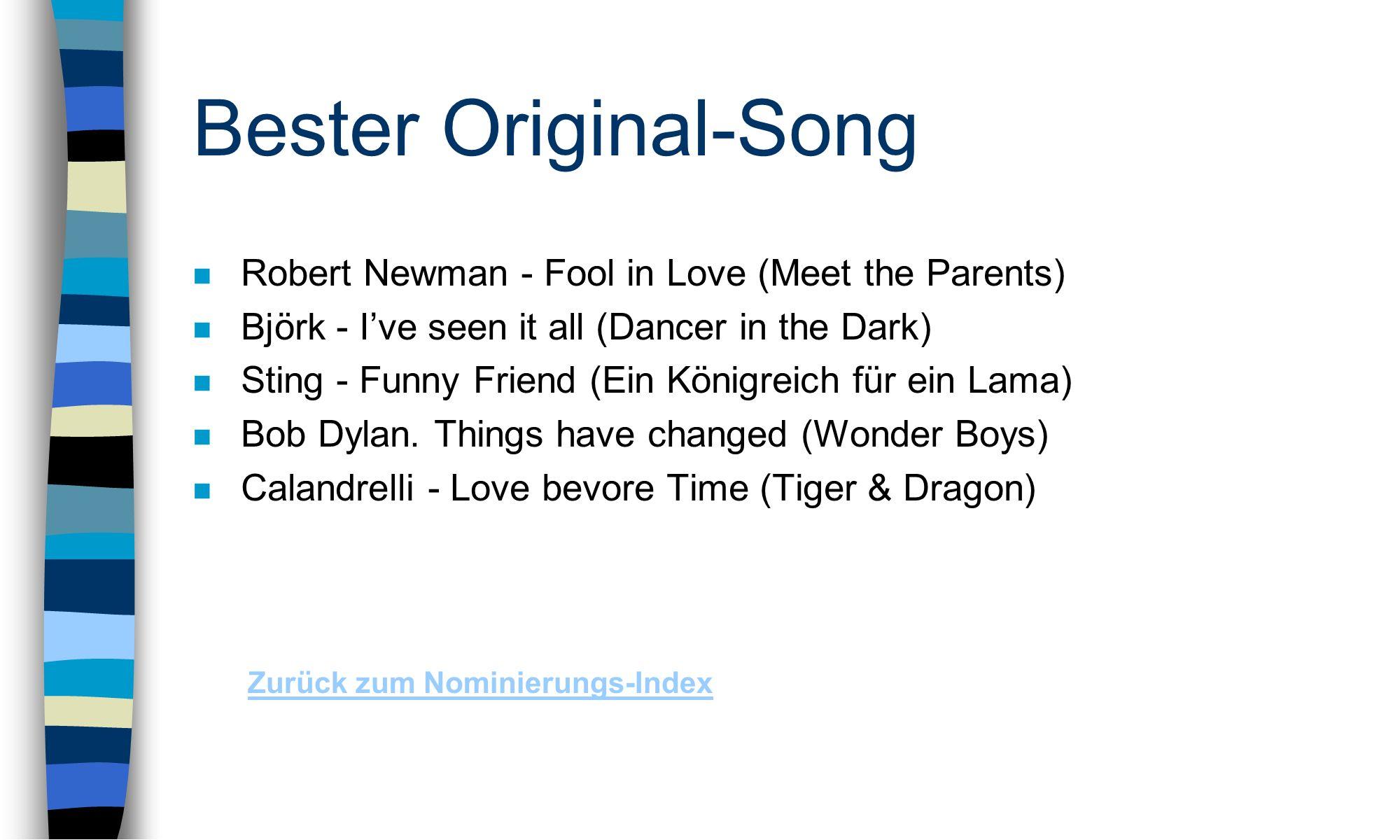 Bester Original-Song n Robert Newman - Fool in Love (Meet the Parents) n Björk - Ive seen it all (Dancer in the Dark) n Sting - Funny Friend (Ein Königreich für ein Lama) n Bob Dylan.