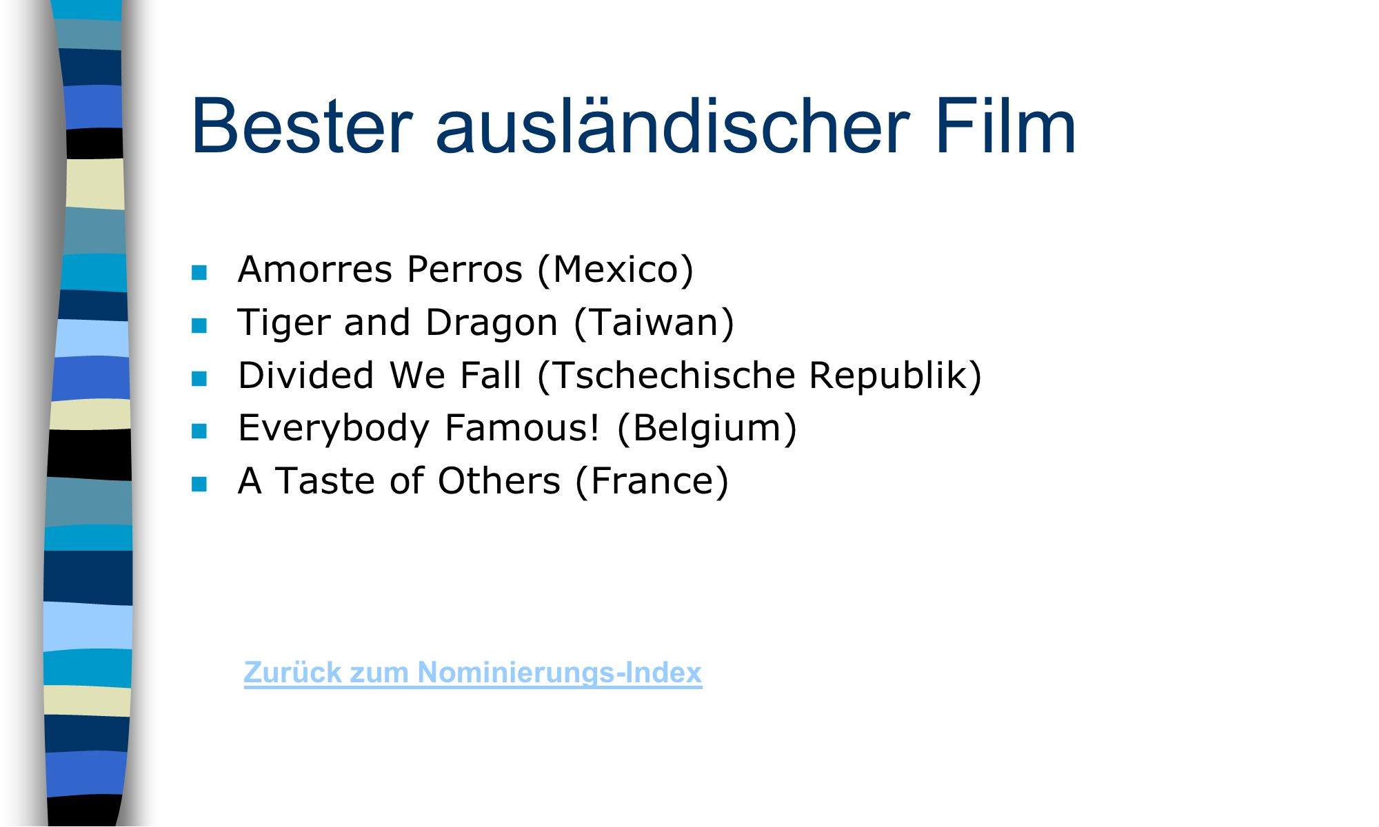 Bester ausländischer Film n Amorres Perros (Mexico) n Tiger and Dragon (Taiwan) n Divided We Fall (Tschechische Republik) n Everybody Famous.
