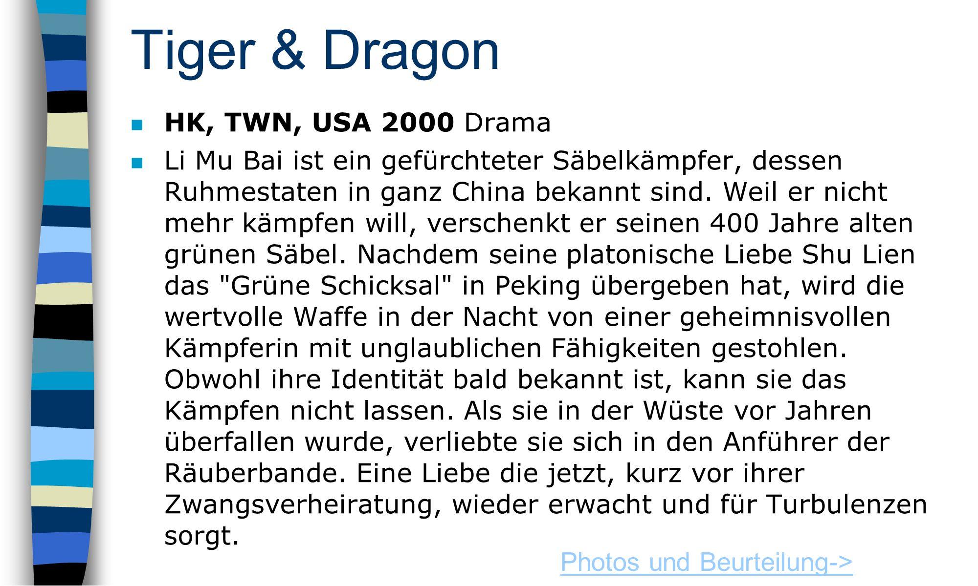 Tiger & Dragon HK, TWN, USA 2000 Drama n Li Mu Bai ist ein gefürchteter Säbelkämpfer, dessen Ruhmestaten in ganz China bekannt sind.