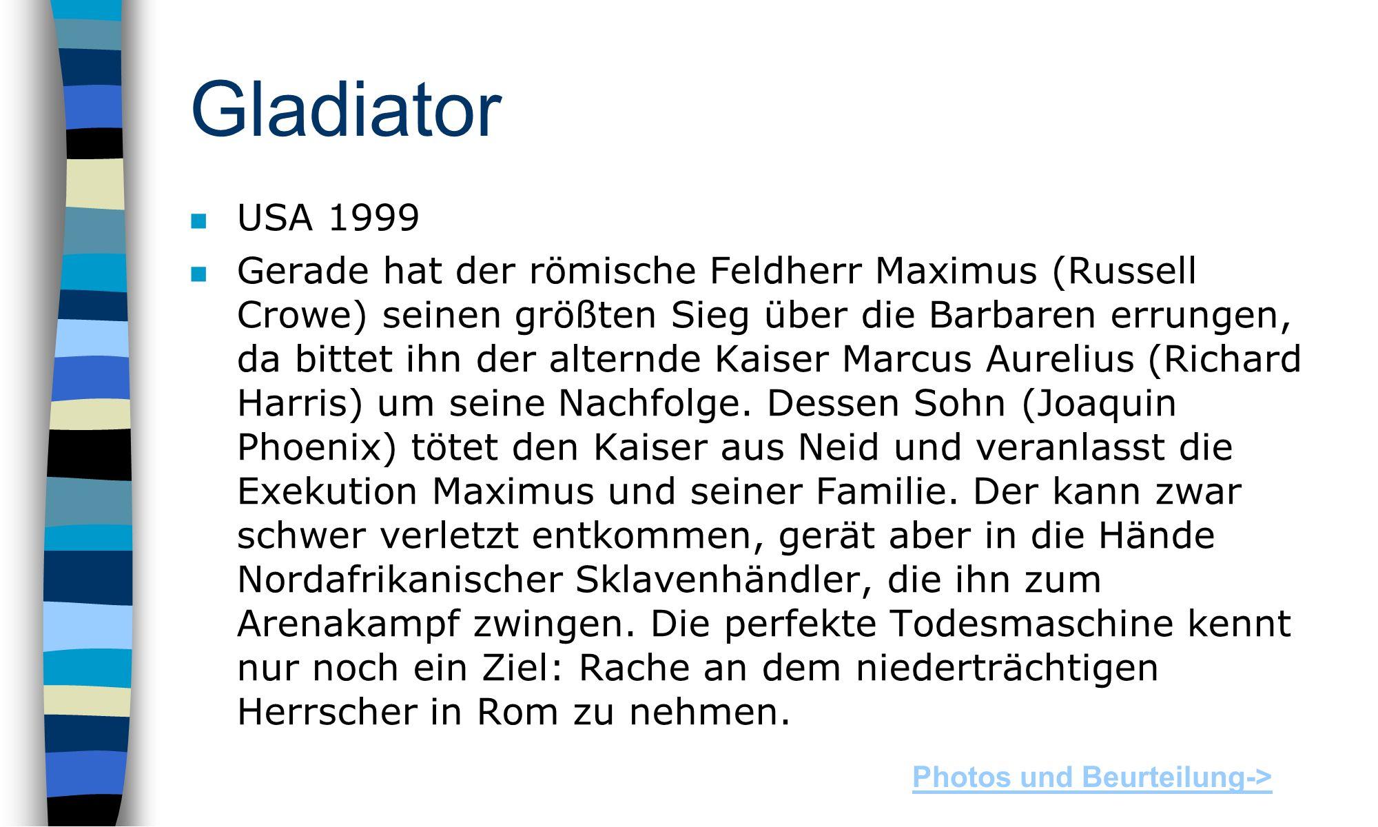 Gladiator n USA 1999 n Gerade hat der römische Feldherr Maximus (Russell Crowe) seinen größten Sieg über die Barbaren errungen, da bittet ihn der alternde Kaiser Marcus Aurelius (Richard Harris) um seine Nachfolge.