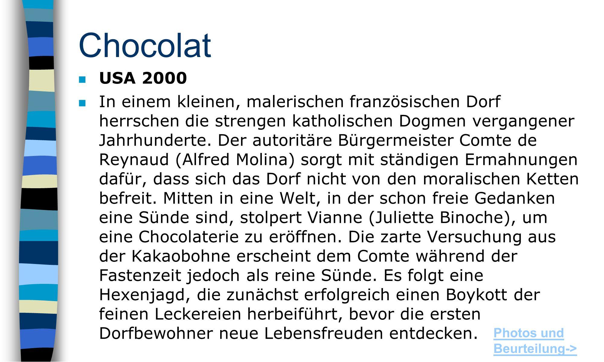 Chocolat USA 2000 n In einem kleinen, malerischen französischen Dorf herrschen die strengen katholischen Dogmen vergangener Jahrhunderte.