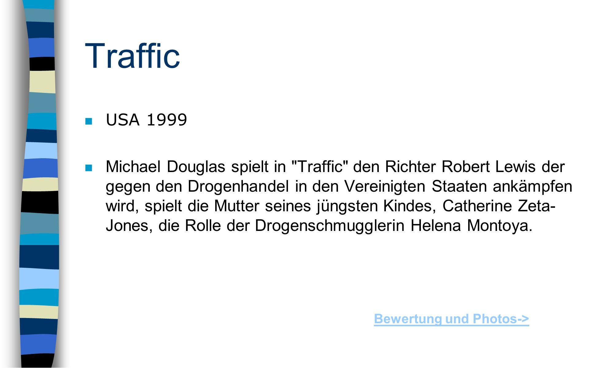 Traffic n USA 1999 n Michael Douglas spielt in Traffic den Richter Robert Lewis der gegen den Drogenhandel in den Vereinigten Staaten ankämpfen wird, spielt die Mutter seines jüngsten Kindes, Catherine Zeta- Jones, die Rolle der Drogenschmugglerin Helena Montoya.