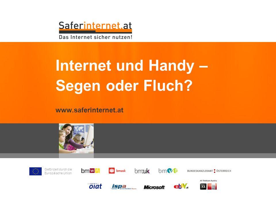 Gefördert durch die Europäische Union Internet und Handy – Segen oder Fluch? www.saferinternet.at