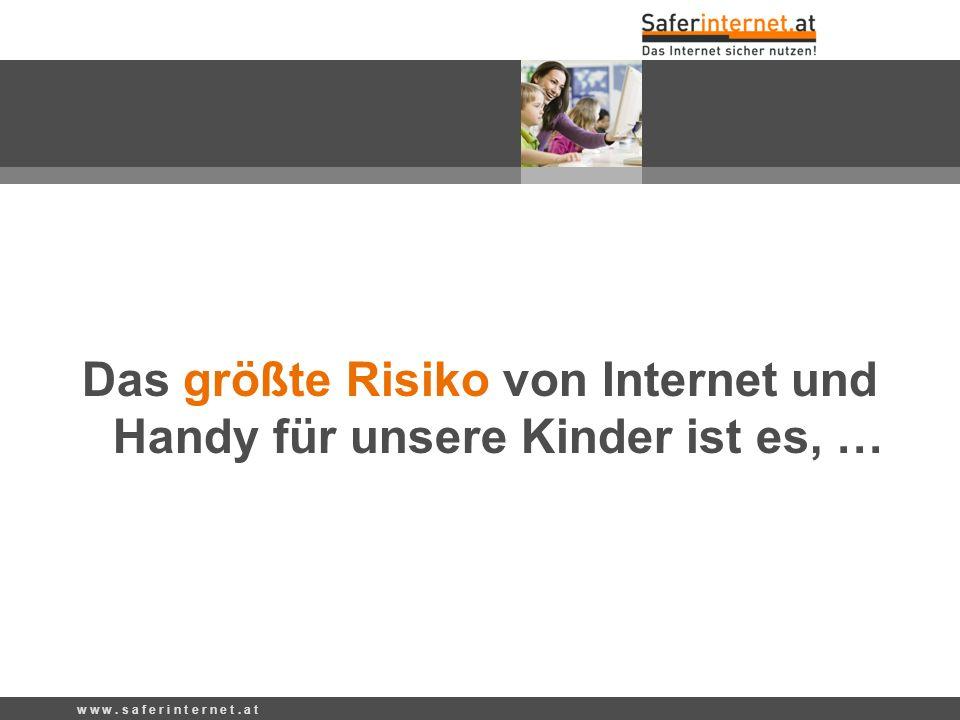 Das größte Risiko von Internet und Handy für unsere Kinder ist es, … w w w. s a f e r i n t e r n e t. a t