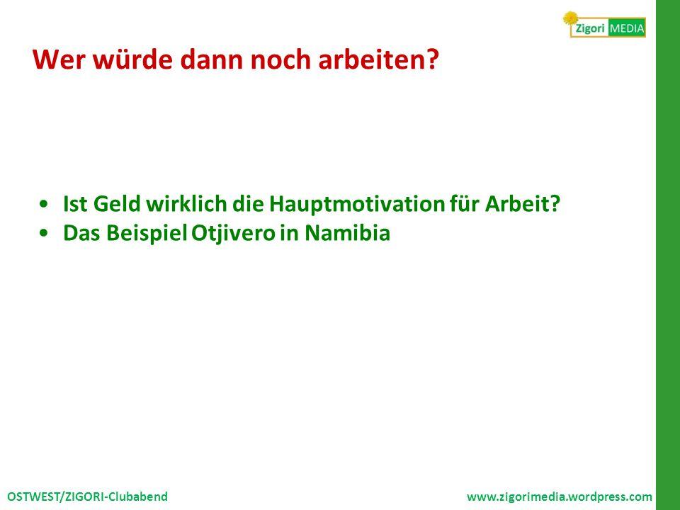 Wer würde dann noch arbeiten? Ist Geld wirklich die Hauptmotivation für Arbeit? Das Beispiel Otjivero in Namibia OSTWEST/ZIGORI-Clubabend www.zigorime