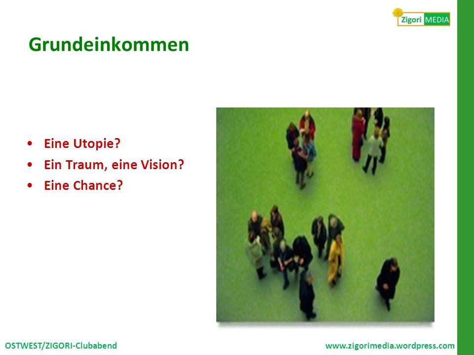 Grundeinkommen Eine Utopie? Ein Traum, eine Vision? Eine Chance? OSTWEST/ZIGORI-Clubabend www.zigorimedia.wordpress.com
