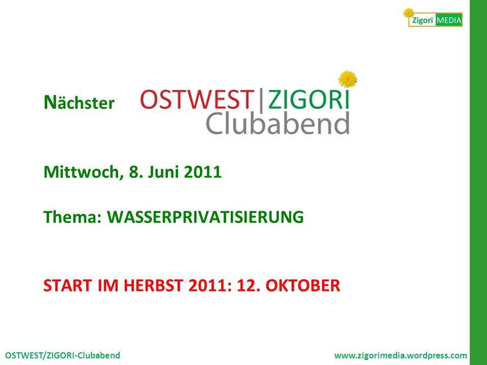 N ächster Mittwoch, 8. Juni 2011 Thema: WASSERPRIVATISIERUNG START IM HERBST 2011: 12. OKTOBER OSTWEST/ZIGORI-Clubabend www.zigorimedia.wordpress.com