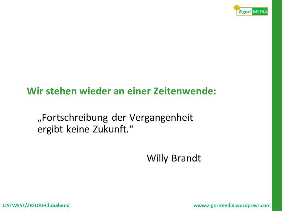 Wir stehen wieder an einer Zeitenwende: Fortschreibung der Vergangenheit ergibt keine Zukunft. Willy Brandt OSTWEST/ZIGORI-Clubabend www.zigorimedia.w