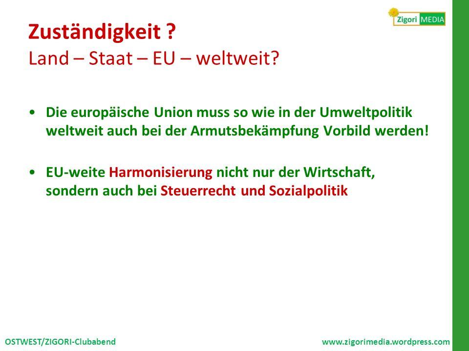 Zuständigkeit ? Land – Staat – EU – weltweit? Die europäische Union muss so wie in der Umweltpolitik weltweit auch bei der Armutsbekämpfung Vorbild we