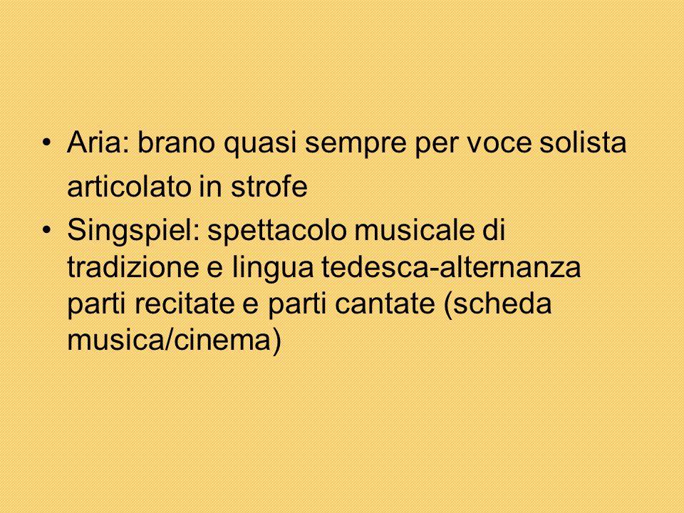 Aria: brano quasi sempre per voce solista articolato in strofe Singspiel: spettacolo musicale di tradizione e lingua tedesca-alternanza parti recitate