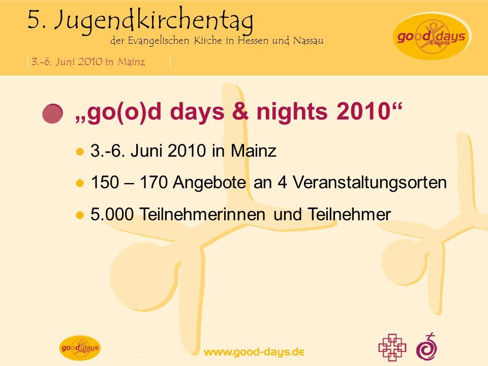 5. Jugendkirchentag der Evangelischen Kirche in Hessen und Nassau 3.-6. Juni 2010 in Mainz go(o)d days & nights 2010 3.-6. Juni 2010 in Mainz 150 – 17