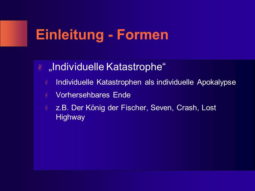 Einleitung - Formen A Individuelle Katastrophe A Individuelle Katastrophen als individuelle Apokalypse A Vorhersehbares Ende A z.B. Der König der Fisc