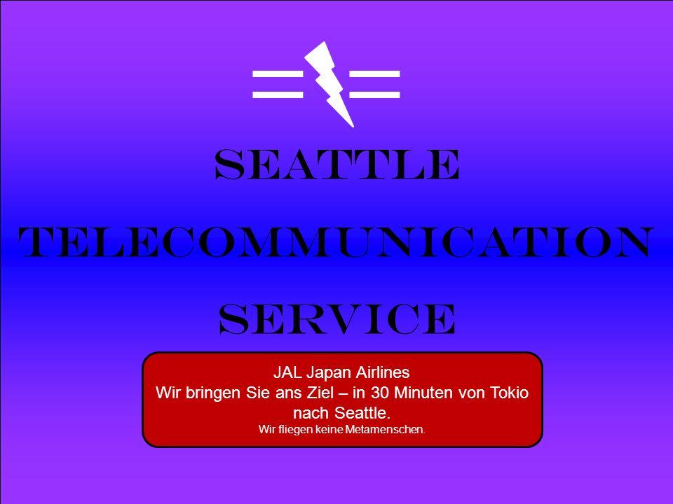 Powered by Seattle Telecommunication Service JAL Japan Airlines Wir bringen Sie ans Ziel – in 30 Minuten von Tokio nach Seattle. Wir fliegen keine Met