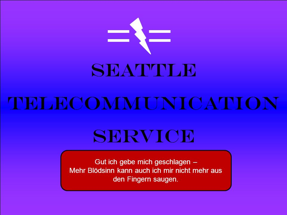Powered by Seattle Telecommunication Service Gut ich gebe mich geschlagen – Mehr Blödsinn kann auch ich mir nicht mehr aus den Fingern saugen.