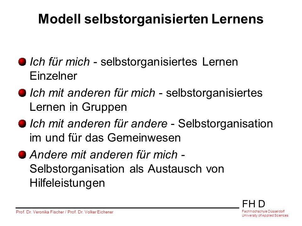 FH D Fachhochschule Düsseldorf University of Applied Sciences Prof. Dr. Veronika Fischer / Prof. Dr. Volker Eichener Modell selbstorganisierten Lernen