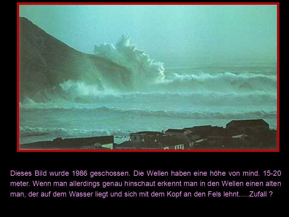 Dieses Bild wurde 1986 geschossen. Die Wellen haben eine höhe von mind. 15-20 meter. Wenn man allerdings genau hinschaut erkennt man in den Wellen ein