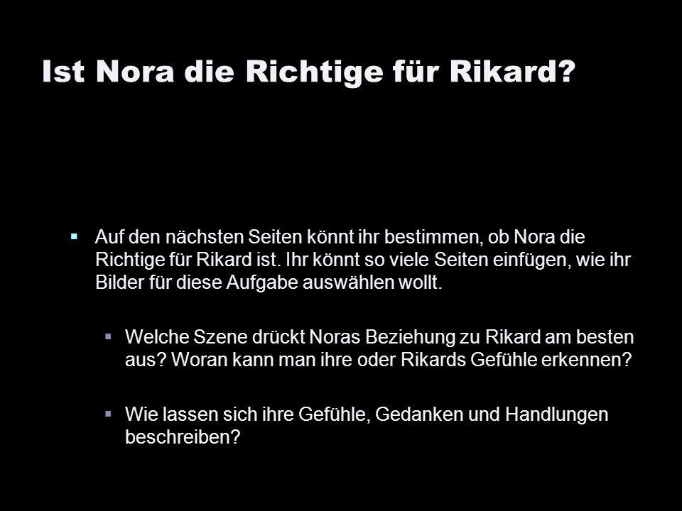 Ist Nora die Richtige für Rikard? Auf den nächsten Seiten könnt ihr bestimmen, ob Nora die Richtige für Rikard ist. Ihr könnt so viele Seiten einfügen