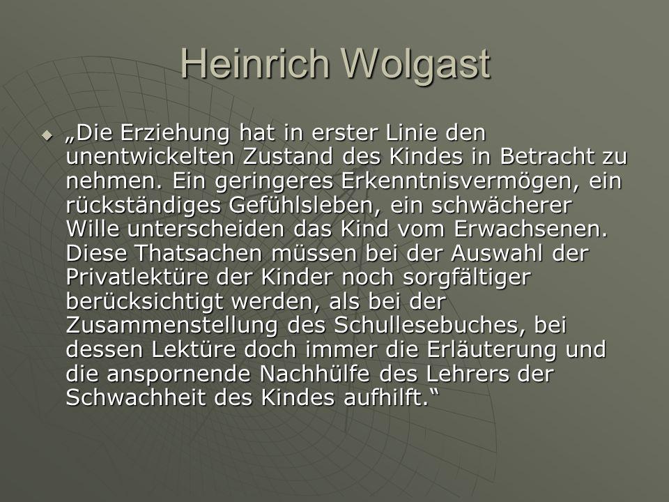 Heinrich Wolgast Die Erziehung hat in erster Linie den unentwickelten Zustand des Kindes in Betracht zu nehmen. Ein geringeres Erkenntnisvermögen, ein