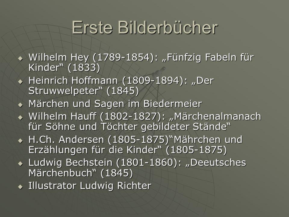 Erste Bilderbücher Wilhelm Hey (1789-1854): Fünfzig Fabeln für Kinder (1833) Wilhelm Hey (1789-1854): Fünfzig Fabeln für Kinder (1833) Heinrich Hoffmann (1809-1894): Der Struwwelpeter (1845) Heinrich Hoffmann (1809-1894): Der Struwwelpeter (1845) Märchen und Sagen im Biedermeier Märchen und Sagen im Biedermeier Wilhelm Hauff (1802-1827): Märchenalmanach für Söhne und Töchter gebildeter Stände Wilhelm Hauff (1802-1827): Märchenalmanach für Söhne und Töchter gebildeter Stände H.Ch.