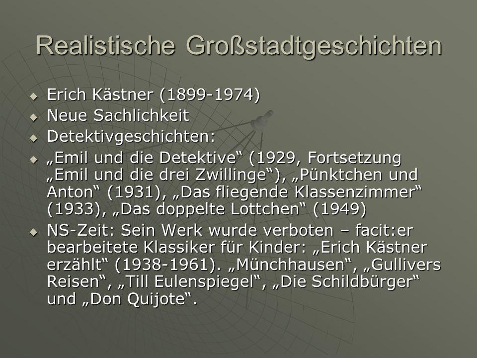 Realistische Großstadtgeschichten Erich Kästner (1899-1974) Erich Kästner (1899-1974) Neue Sachlichkeit Neue Sachlichkeit Detektivgeschichten: Detektivgeschichten: Emil und die Detektive (1929, Fortsetzung Emil und die drei Zwillinge), Pünktchen und Anton (1931), Das fliegende Klassenzimmer (1933), Das doppelte Lottchen (1949) Emil und die Detektive (1929, Fortsetzung Emil und die drei Zwillinge), Pünktchen und Anton (1931), Das fliegende Klassenzimmer (1933), Das doppelte Lottchen (1949) NS-Zeit: Sein Werk wurde verboten – facit:er bearbeitete Klassiker für Kinder: Erich Kästner erzählt (1938-1961).