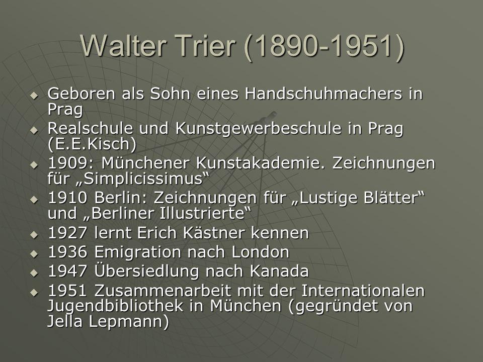 Walter Trier (1890-1951) Geboren als Sohn eines Handschuhmachers in Prag Geboren als Sohn eines Handschuhmachers in Prag Realschule und Kunstgewerbeschule in Prag (E.E.Kisch) Realschule und Kunstgewerbeschule in Prag (E.E.Kisch) 1909: Münchener Kunstakademie.