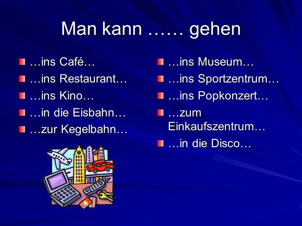 Man kann …… gehen …ins Café… …ins Restaurant… …ins Kino… …in die Eisbahn… …zur Kegelbahn… …ins Museum… …ins Sportzentrum… …ins Popkonzert… …zum Einkaufszentrum… …in die Disco…