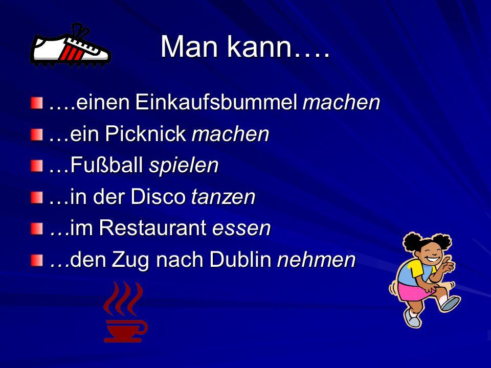 Man kann…. ….einen Einkaufsbummel machen …ein Picknick machen …Fußball spielen …in der Disco tanzen …im Restaurant essen …den Zug nach Dublin nehmen