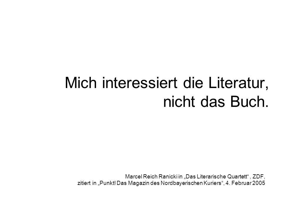Mich interessiert die Literatur, nicht das Buch. Marcel Reich Ranicki in Das Literarische Quartett, ZDF, zitiert in Punkt! Das Magazin des Nordbayeris