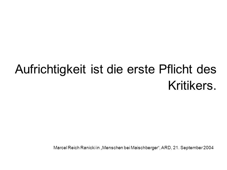 Aufrichtigkeit ist die erste Pflicht des Kritikers. Marcel Reich Ranicki in Menschen bei Maischberger, ARD, 21. September 2004