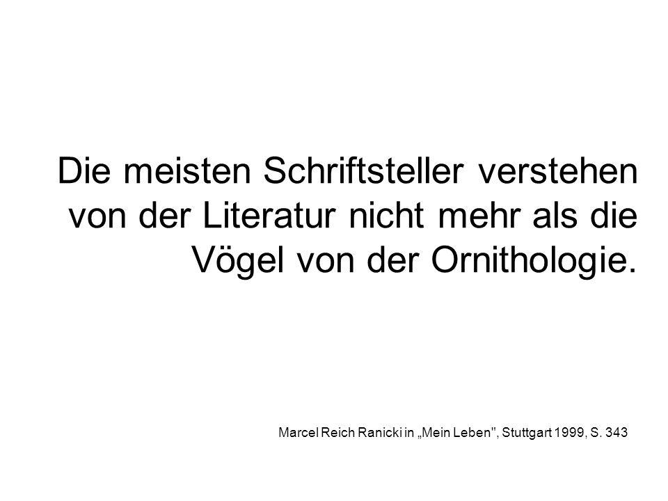 Die meisten Schriftsteller verstehen von der Literatur nicht mehr als die Vögel von der Ornithologie. Marcel Reich Ranicki in Mein Leben