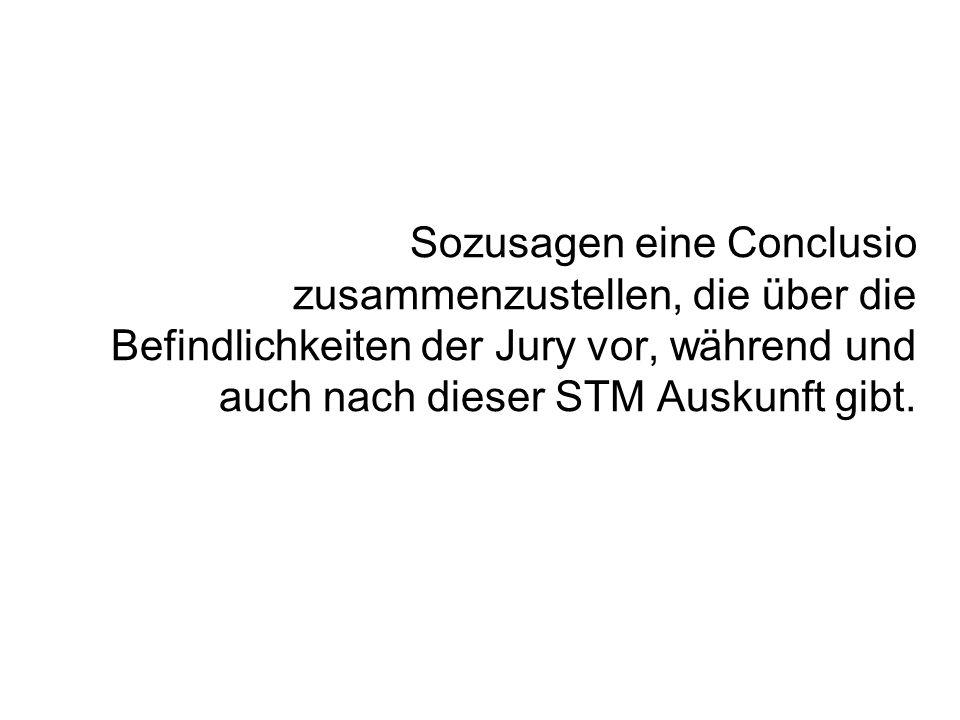 Sozusagen eine Conclusio zusammenzustellen, die über die Befindlichkeiten der Jury vor, während und auch nach dieser STM Auskunft gibt.
