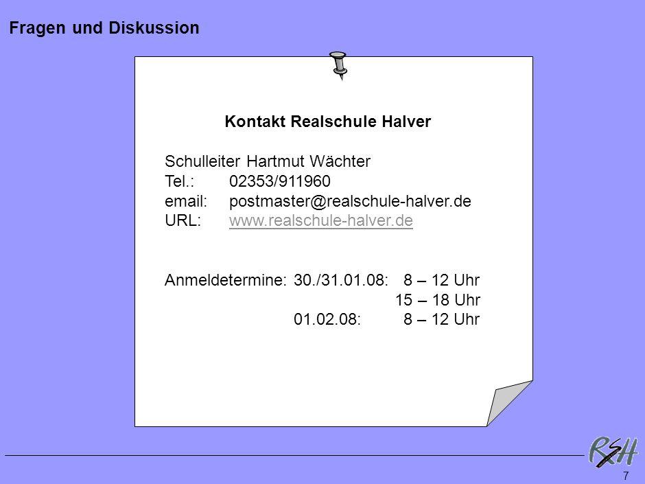 7 Fragen und Diskussion Kontakt Realschule Halver Schulleiter Hartmut Wächter Tel.: 02353/911960 email: postmaster@realschule-halver.de URL:www.realschule-halver.dewww.realschule-halver.de Anmeldetermine: 30./31.01.08: 8 – 12 Uhr 15 – 18 Uhr 01.02.08: 8 – 12 Uhr