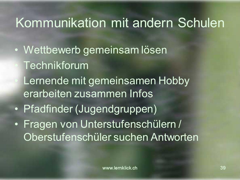 www.lernklick.ch39 Kommunikation mit andern Schulen Wettbewerb gemeinsam lösen Technikforum Lernende mit gemeinsamen Hobby erarbeiten zusammen Infos Pfadfinder (Jugendgruppen) Fragen von Unterstufenschülern / Oberstufenschüler suchen Antworten