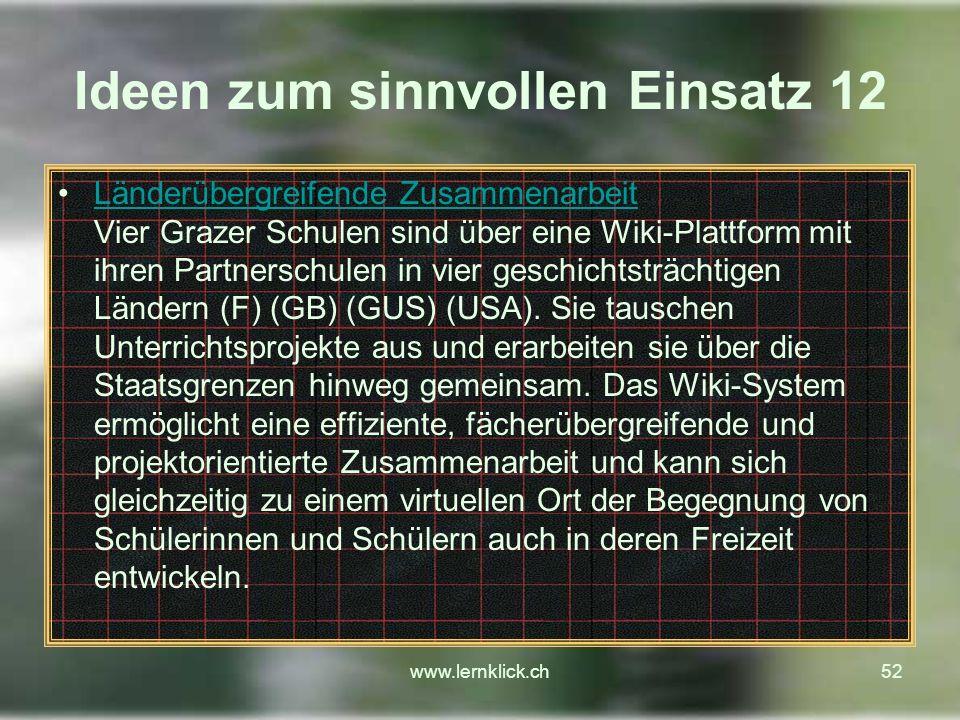 www.lernklick.ch52 Ideen zum sinnvollen Einsatz 12 Länderübergreifende Zusammenarbeit Vier Grazer Schulen sind über eine Wiki-Plattform mit ihren Partnerschulen in vier geschichtsträchtigen Ländern (F) (GB) (GUS) (USA).