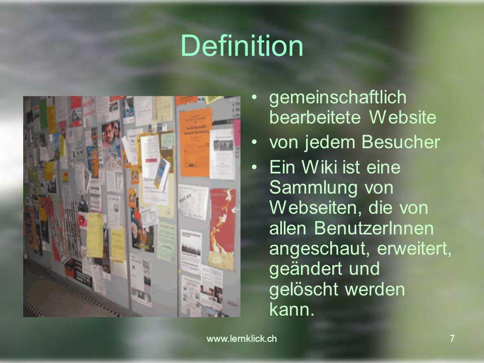 www.lernklick.ch7 Definition gemeinschaftlich bearbeitete Website von jedem Besucher Ein Wiki ist eine Sammlung von Webseiten, die von allen BenutzerInnen angeschaut, erweitert, geändert und gelöscht werden kann.