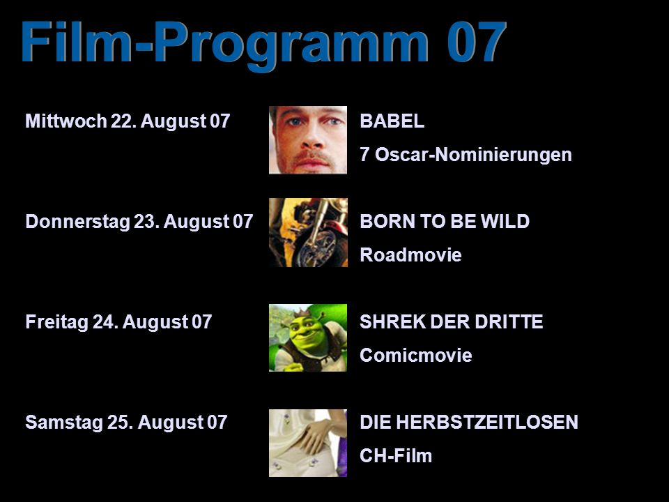 Film-Programm 07 Mittwoch 22. August 07BABEL 7 Oscar-Nominierungen Donnerstag 23. August 07BORN TO BE WILD Roadmovie Freitag 24. August 07SHREK DER DR