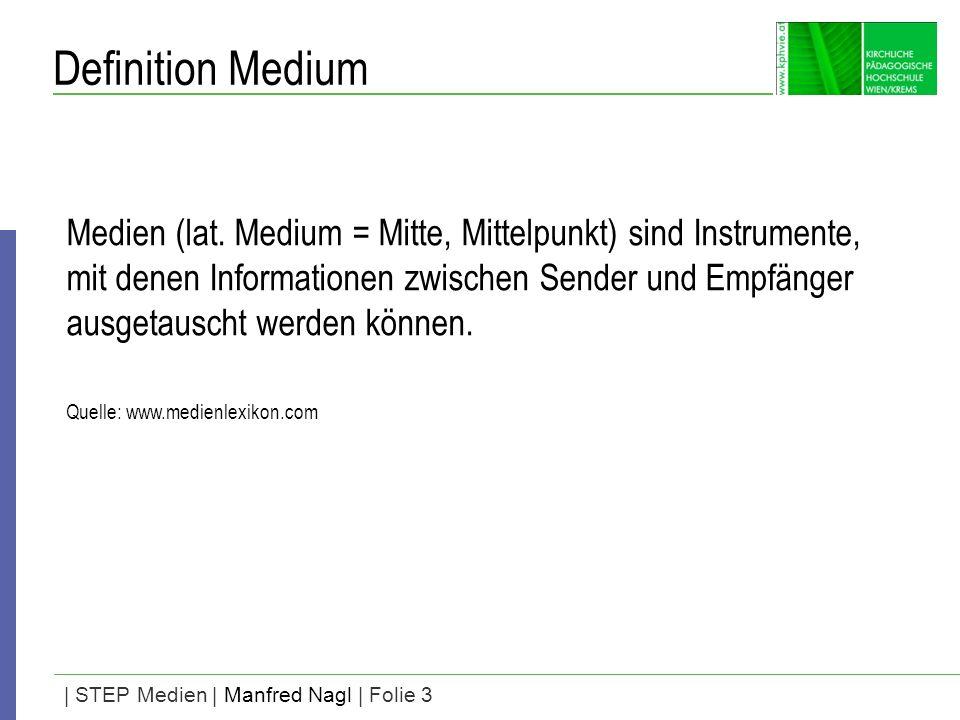 | STEP Medien | Manfred Nagl | Folie 3 Definition Medium Medien (lat. Medium = Mitte, Mittelpunkt) sind Instrumente, mit denen Informationen zwischen