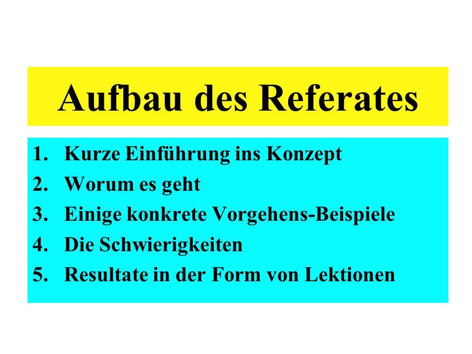 Aufbau des Referates 1.Kurze Einführung ins Konzept 2.Worum es geht 3.Einige konkrete Vorgehens-Beispiele 4.Die Schwierigkeiten 5.Resultate in der Form von Lektionen