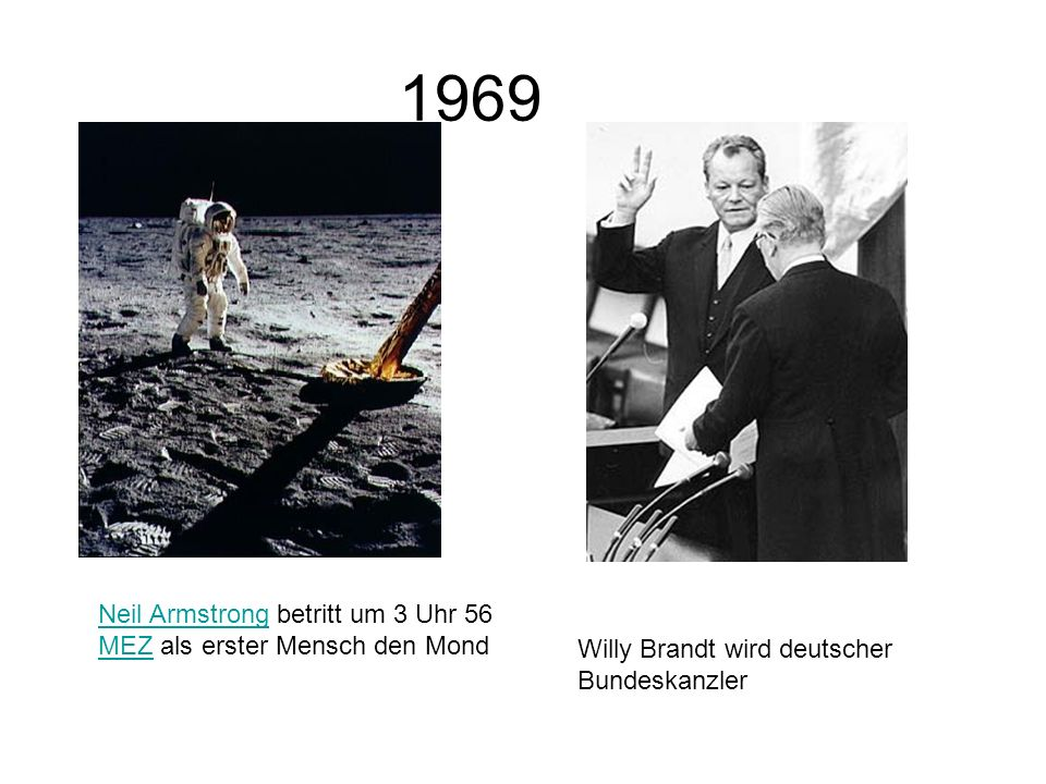 1969 Neil ArmstrongNeil Armstrong betritt um 3 Uhr 56 MEZ als erster Mensch den Mond MEZ Willy Brandt wird deutscher Bundeskanzler
