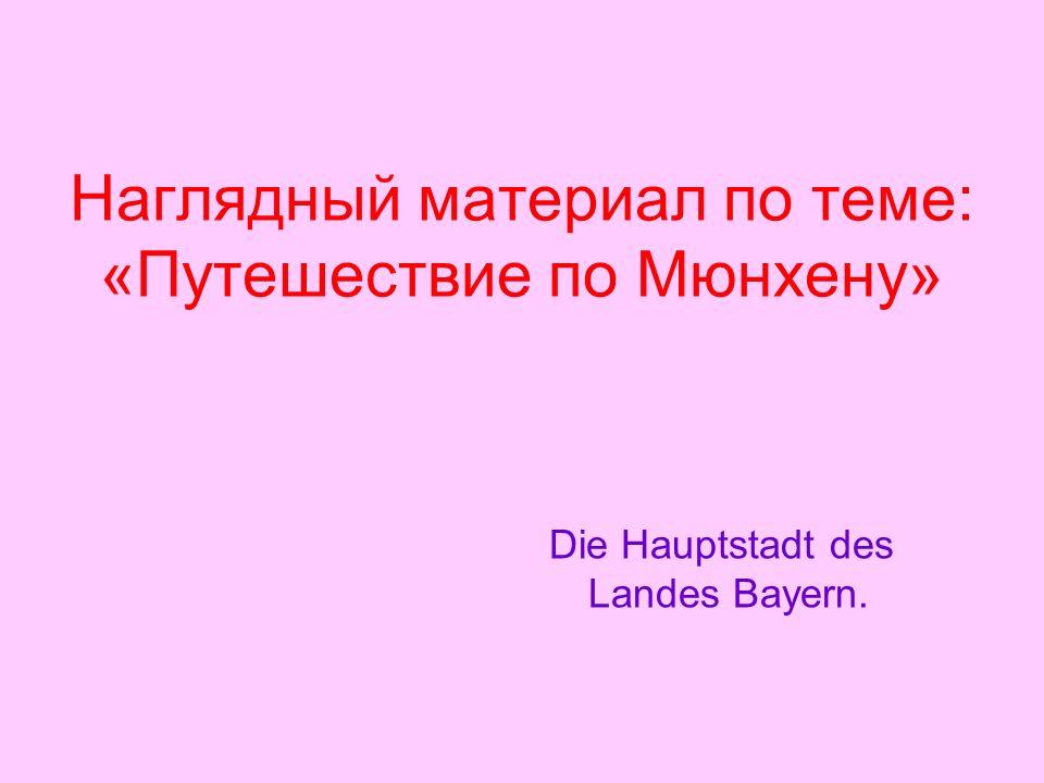 Наглядный материал по теме: «Путешествие по Мюнхену» Die Hauptstadt des Landes Bayern.