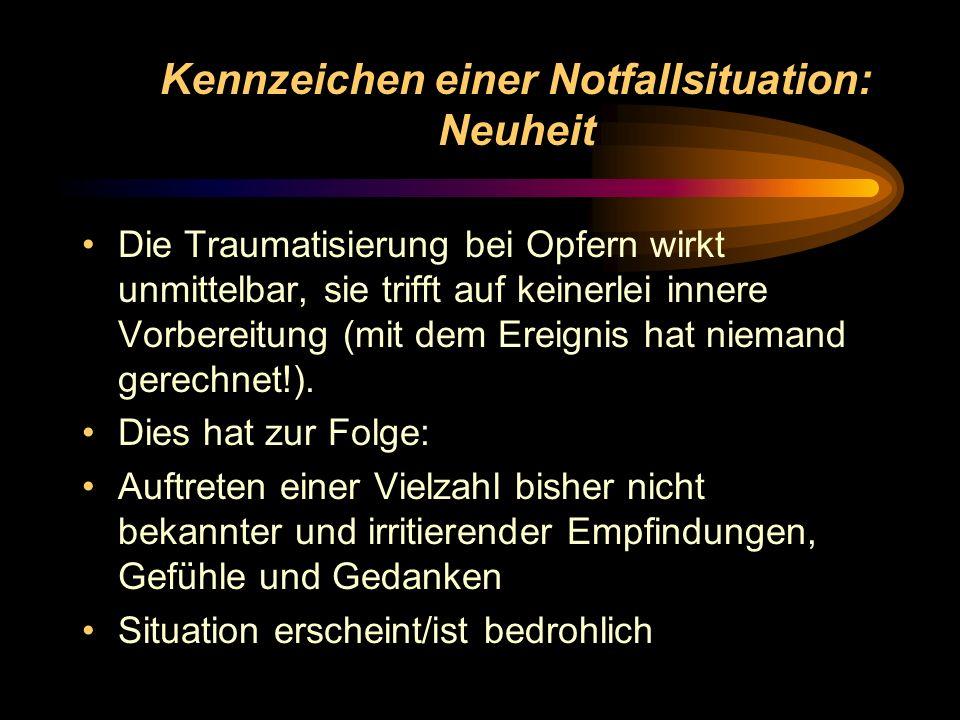Kennzeichen einer Notfallsituation: Neuheit Die Traumatisierung bei Opfern wirkt unmittelbar, sie trifft auf keinerlei innere Vorbereitung (mit dem Er