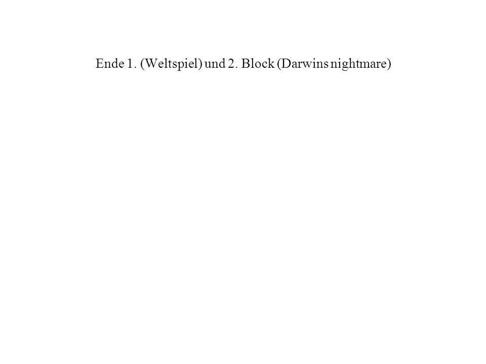 Ende 1. (Weltspiel) und 2. Block (Darwins nightmare)