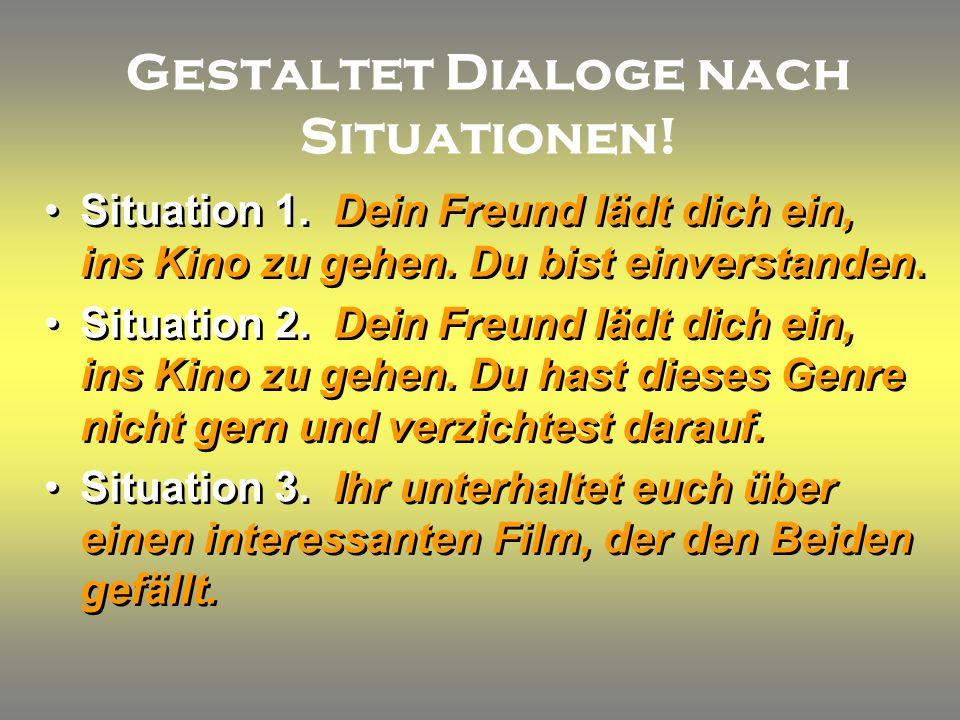 Gestaltet Dialoge nach Situationen. Situation 1. Dein Freund lädt dich ein, ins Kino zu gehen.