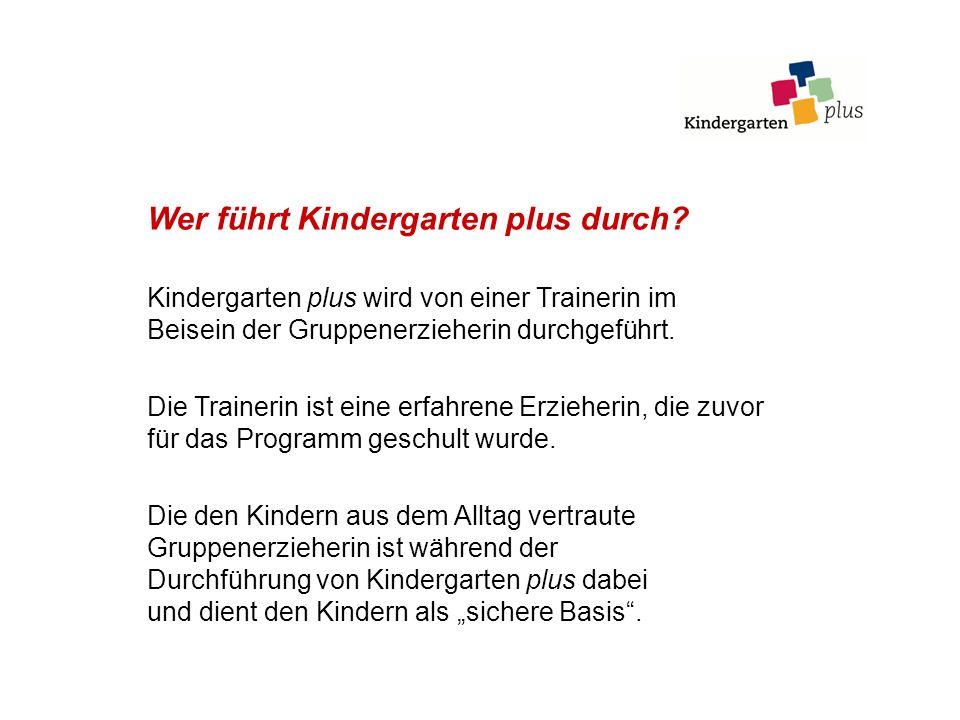 Wer führt Kindergarten plus durch? Kindergarten plus wird von einer Trainerin im Beisein der Gruppenerzieherin durchgeführt. Die Trainerin ist eine er