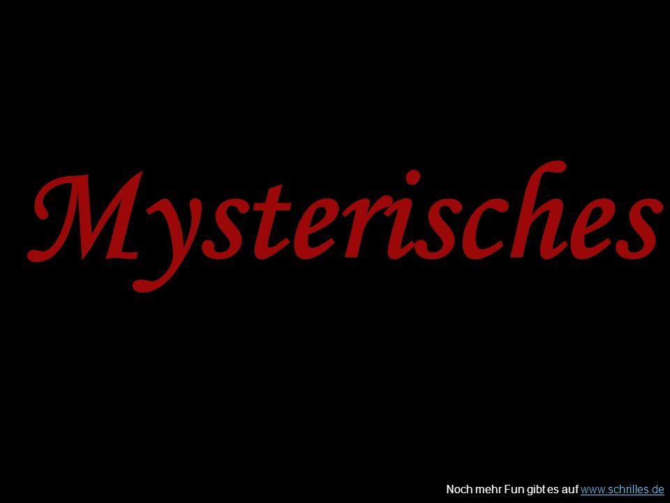 Noch mehr Fun gibt es auf www.schrilles.dewww.schrilles.de Mysterisches
