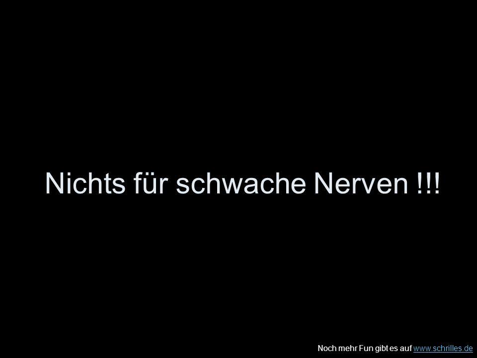 Noch mehr Fun gibt es auf www.schrilles.dewww.schrilles.de Nichts für schwache Nerven !!!