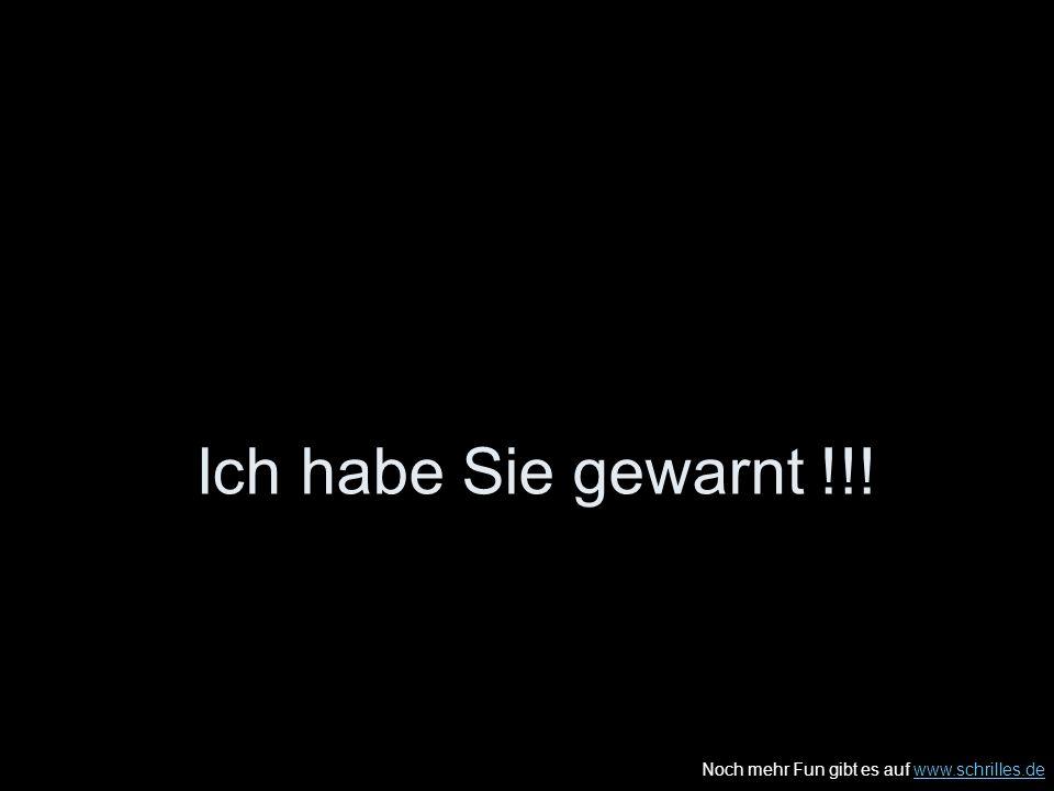 Noch mehr Fun gibt es auf www.schrilles.dewww.schrilles.de Ich habe Sie gewarnt !!!